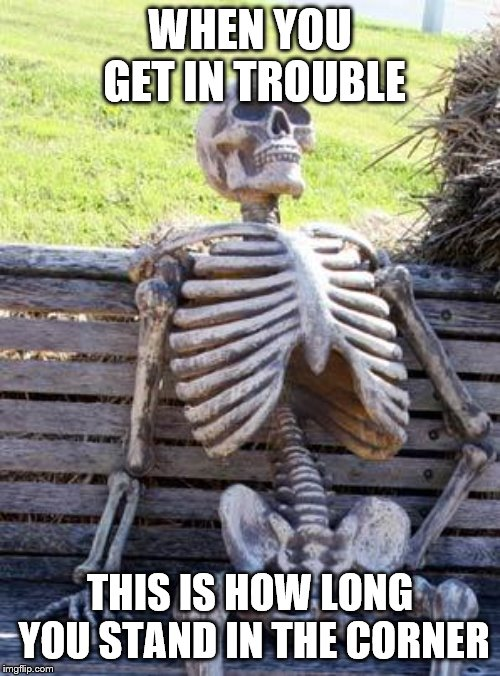 Waiting Skeleton | WHEN YOU GET IN TROUBLE THIS IS HOW LONG YOU STAND IN THE CORNER | image tagged in memes,waiting skeleton | made w/ Imgflip meme maker