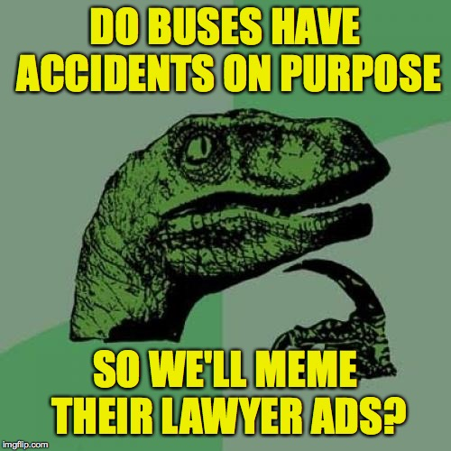 DO BUSES HAVE ACCIDENTS ON PURPOSE SO WE'LL MEME THEIR LAWYER ADS? | image tagged in memes,philosoraptor | made w/ Imgflip meme maker