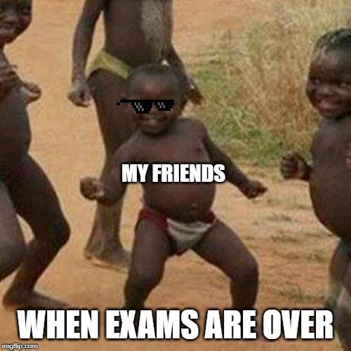 Third World Success Kid | MY FRIENDS WHEN EXAMS ARE OVER | image tagged in memes,third world success kid | made w/ Imgflip meme maker