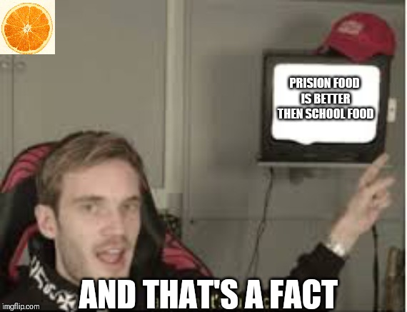And thats a fact |  PRISION FOOD IS BETTER THEN SCHOOL FOOD; AND THAT'S A FACT | image tagged in and thats a fact | made w/ Imgflip meme maker