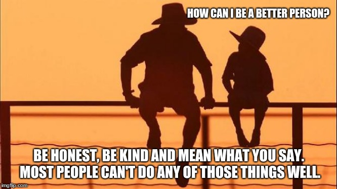 Cowboy Wisdom, change yourself first | HOW CAN I BE A BETTER PERSON? BE HONEST, BE KIND AND MEAN WHAT YOU SAY.  MOST PEOPLE CAN'T DO ANY OF THOSE THINGS WELL. | image tagged in cowboy father and son,cowboy wisdom,be honest,be kind,mean what you say,be the change | made w/ Imgflip meme maker