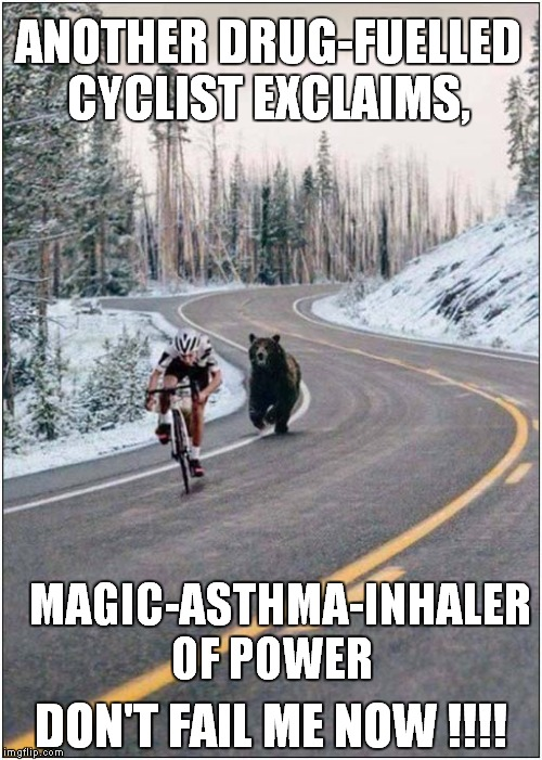 Magic-Asthma-Inhaler Of Power |  ANOTHER DRUG-FUELLED CYCLIST EXCLAIMS, MAGIC-ASTHMA-INHALER OF POWER; DON'T FAIL ME NOW !!!! | image tagged in fun,cycling,bears | made w/ Imgflip meme maker