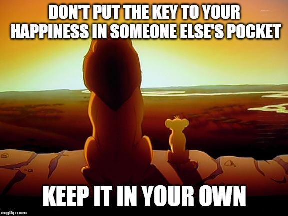 Lion King | DON'T PUT THE KEY TO YOUR HAPPINESS IN SOMEONE ELSE'S POCKET KEEP IT IN YOUR OWN | image tagged in memes,lion king | made w/ Imgflip meme maker
