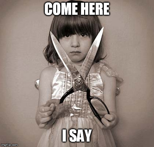 COME HERE I SAY | image tagged in girl with scissors | made w/ Imgflip meme maker