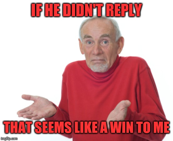 Guess I'll die  | IF HE DIDN'T REPLY THAT SEEMS LIKE A WIN TO ME | image tagged in guess i'll die | made w/ Imgflip meme maker