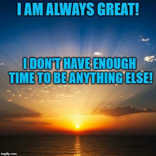 Sunrise | I AM ALWAYS GREAT! I DON'T HAVE ENOUGH TIME TO BE ANYTHING ELSE! | image tagged in sunrise | made w/ Imgflip meme maker