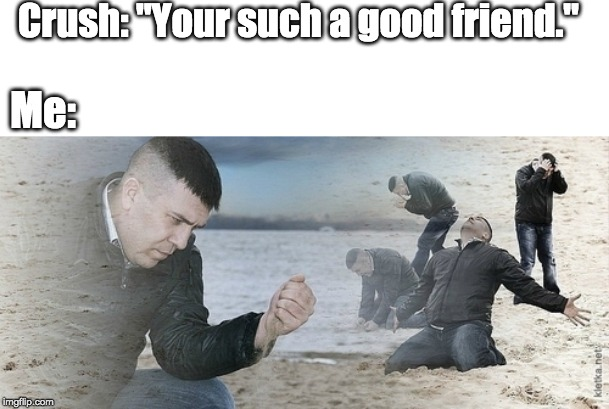 "Sad guy beach | Crush: ""Your such a good friend."" Me: 