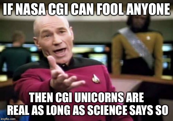 Picard Wtf | IF NASA CGI CAN FOOL ANYONE THEN CGI UNICORNS ARE REAL AS LONG AS SCIENCE SAYS SO | image tagged in memes,picard wtf | made w/ Imgflip meme maker