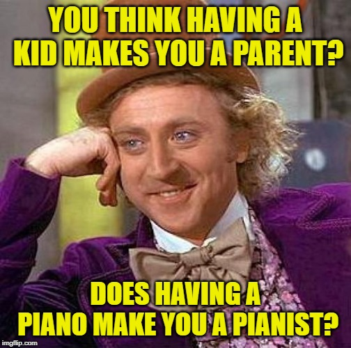 It Takes a Wonka | YOU THINK HAVING A KID MAKES YOU A PARENT? DOES HAVING A PIANO MAKE YOU A PIANIST? | image tagged in creepy condescending wonka,so true memes,parents,food for thought,scumbag parents,bad parenting | made w/ Imgflip meme maker