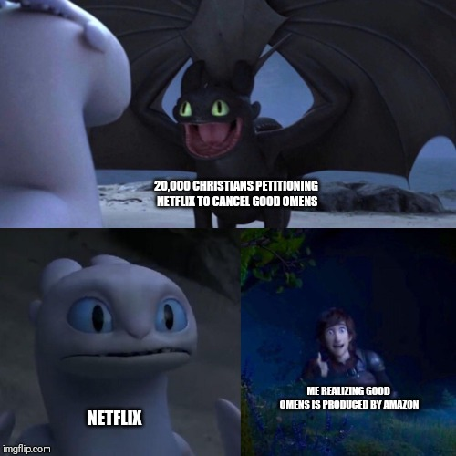 night fury | 20,000 CHRISTIANS PETITIONING NETFLIX TO CANCEL GOOD OMENS NETFLIX ME REALIZING GOOD OMENS IS PRODUCED BY AMAZON | image tagged in night fury | made w/ Imgflip meme maker