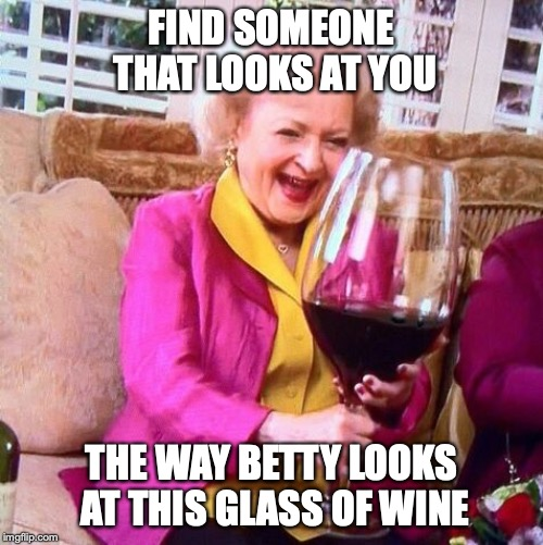 Betty White Wine | FIND SOMEONE THAT LOOKS AT YOU THE WAY BETTY LOOKS AT THIS GLASS OF WINE | image tagged in betty white wine | made w/ Imgflip meme maker