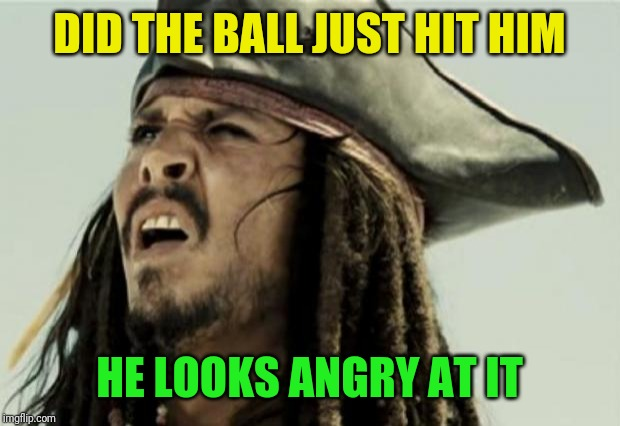 confused dafuq jack sparrow what | DID THE BALL JUST HIT HIM HE LOOKS ANGRY AT IT | image tagged in confused dafuq jack sparrow what | made w/ Imgflip meme maker