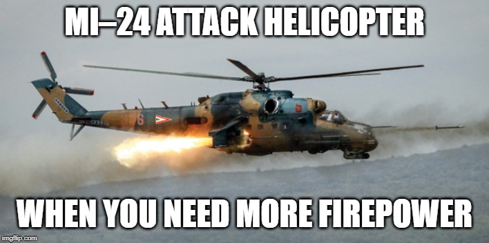 I need this! | MI–24 ATTACK HELICOPTER WHEN YOU NEED MORE FIREPOWER | image tagged in memes,funny,mi-24,attack helicopter,firepower,helicopter | made w/ Imgflip meme maker