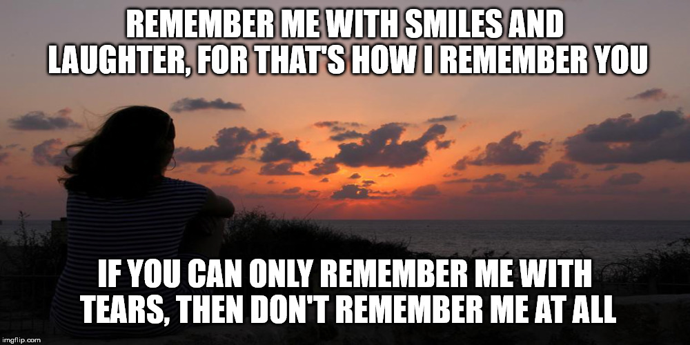 Remember me | REMEMBER ME WITH SMILES AND LAUGHTER, FOR THAT'S HOW I REMEMBER YOU IF YOU CAN ONLY REMEMBER ME WITH TEARS, THEN DON'T REMEMBER ME AT ALL | image tagged in remember | made w/ Imgflip meme maker