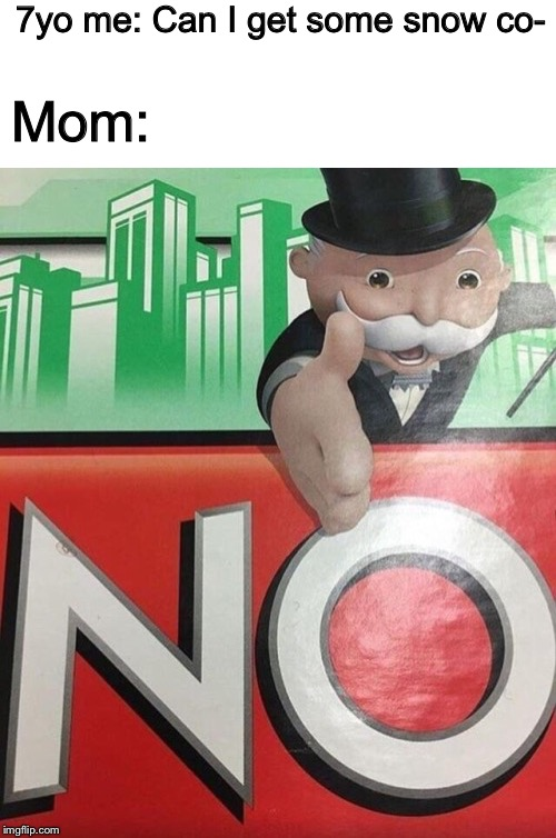 Monopoly No |  7yo me: Can I get some snow co-; Mom: | image tagged in monopoly no | made w/ Imgflip meme maker