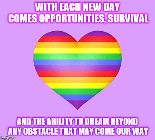 WITH EACH NEW DAY COMES OPPORTUNITIES, SURVIVAL AND THE ABILITY TO DREAM BEYOND ANY OBSTACLE THAT MAY COME OUR WAY | image tagged in rainbow | made w/ Imgflip meme maker