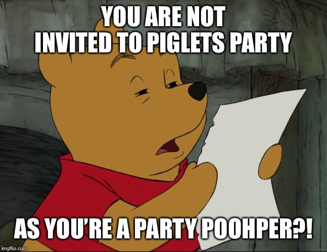 Winnie The Pooh | YOU ARE NOT INVITED TO PIGLETS PARTY AS YOU'RE A PARTY POOHPER?! | image tagged in winnie the pooh | made w/ Imgflip meme maker