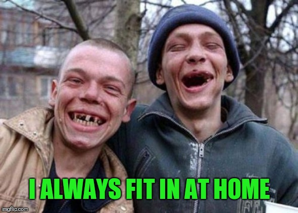 Ugly Twins Meme | I ALWAYS FIT IN AT HOME | image tagged in memes,ugly twins | made w/ Imgflip meme maker