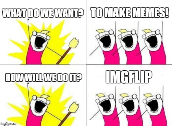 What Do We Want | WHAT DO WE WANT? TO MAKE MEMES! HOW WILL WE DO IT? IMGFLIP | image tagged in memes,what do we want | made w/ Imgflip meme maker