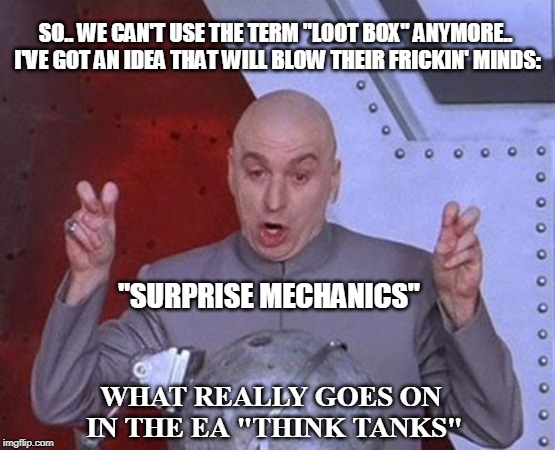 "Dr Evil Laser |  SO.. WE CAN'T USE THE TERM ""LOOT BOX"" ANYMORE.. I'VE GOT AN IDEA THAT WILL BLOW THEIR FRICKIN' MINDS:; ""SURPRISE MECHANICS""; WHAT REALLY GOES ON IN THE EA ""THINK TANKS"" 