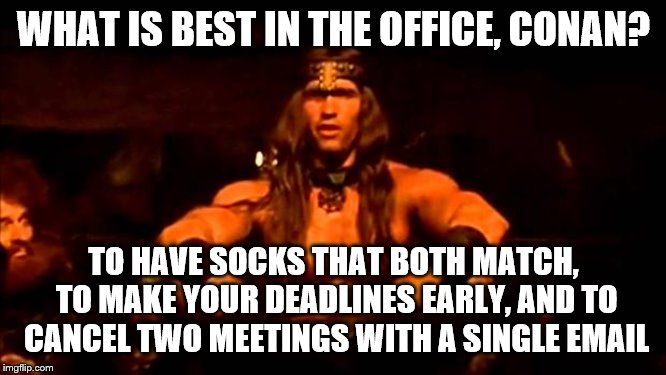 conan crush your enemies | WHAT IS BEST IN THE OFFICE, CONAN? TO HAVE SOCKS THAT BOTH MATCH, TO MAKE YOUR DEADLINES EARLY, AND TO CANCEL TWO MEETINGS WITH A SINGLE EMA | image tagged in conan crush your enemies | made w/ Imgflip meme maker