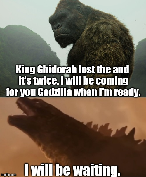 MonsterVerse | King Ghidorah lost the and it's twice. I will be coming for you Godzilla when I'm ready. I will be waiting. | image tagged in godzilla,king kong | made w/ Imgflip meme maker