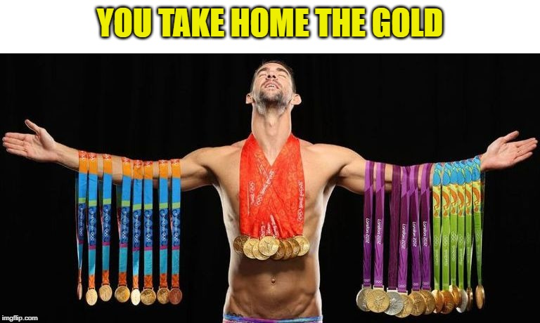 michael phelps posing with medals | YOU TAKE HOME THE GOLD | image tagged in michael phelps posing with medals | made w/ Imgflip meme maker