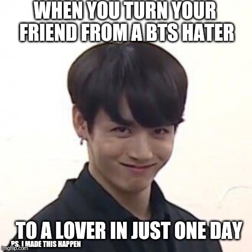 WHEN YOU TURN YOUR FRIEND FROM A BTS HATER TO A LOVER IN JUST ONE DAY PS. I MADE THIS HAPPEN | made w/ Imgflip meme maker