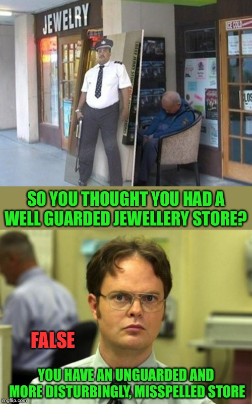 Not sure which is the bigger headache | SO YOU THOUGHT YOU HAD A WELL GUARDED JEWELLERY STORE? FALSE YOU HAVE AN UNGUARDED AND MORE DISTURBINGLY, MISSPELLED STORE | image tagged in memes,dwight schrute,jewellery,store,or is it,dwight false | made w/ Imgflip meme maker