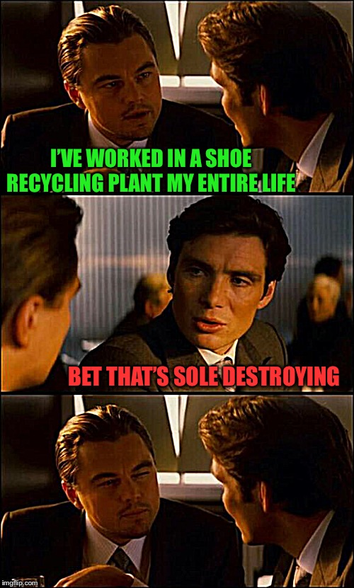He should leather him | I'VE WORKED IN A SHOE RECYCLING PLANT MY ENTIRE LIFE BET THAT'S SOLE DESTROYING | image tagged in di caprio inception,memes,shoe recycling,sole,destruction,samiam21 | made w/ Imgflip meme maker