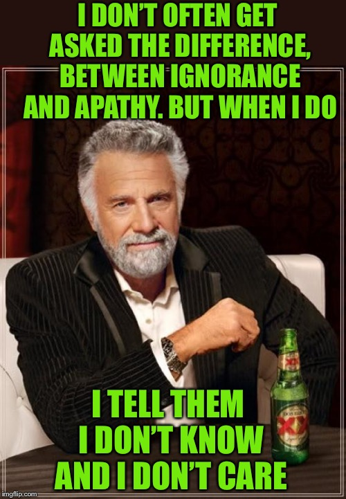 Not sure if he's actually being ignorant? | I DON'T OFTEN GET ASKED THE DIFFERENCE, BETWEEN IGNORANCE AND APATHY. BUT WHEN I DO I TELL THEM I DON'T KNOW AND I DON'T CARE | image tagged in memes,the most interesting man in the world,ignorance,apathy,i dont know,i dont care | made w/ Imgflip meme maker