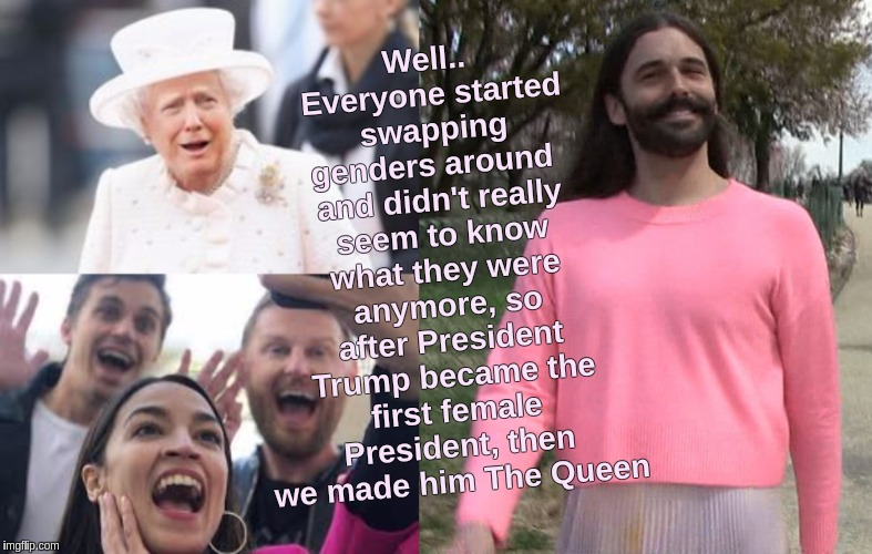 #POTUS | Well.. Everyone started swapping genders around  and didn't really seem to know what they were anymore, so after President Trump became the  | image tagged in the great awakening,transgender bathroom,queen,drag queen,the queen,mega | made w/ Imgflip meme maker