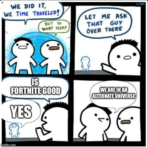 Time travel | IS FORTNITE GOOD YES WE ARE IN AN ALTERNATE UNIVERSE | image tagged in time travel | made w/ Imgflip meme maker