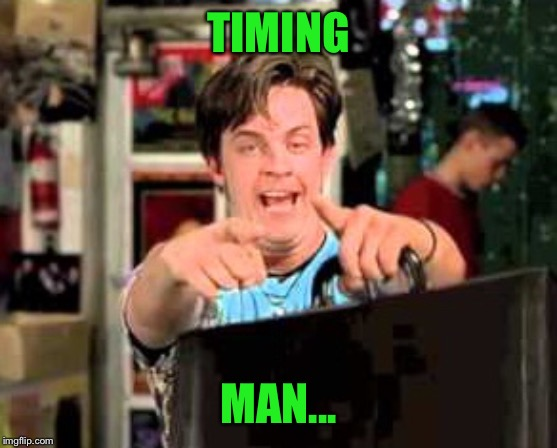 TIMING MAN... | made w/ Imgflip meme maker