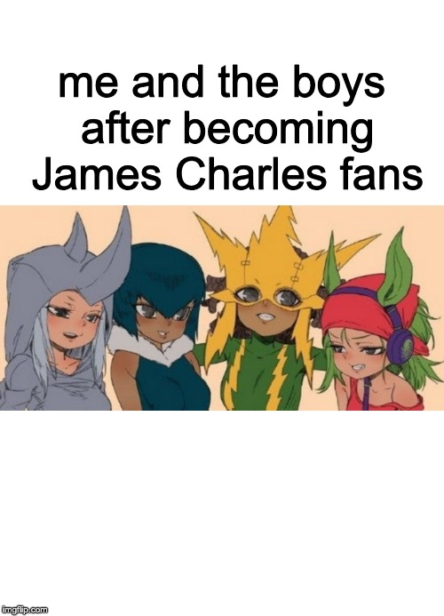This is what happens after watching too much James Charles | me and the boys after becoming James Charles fans | image tagged in me and the girls | made w/ Imgflip meme maker