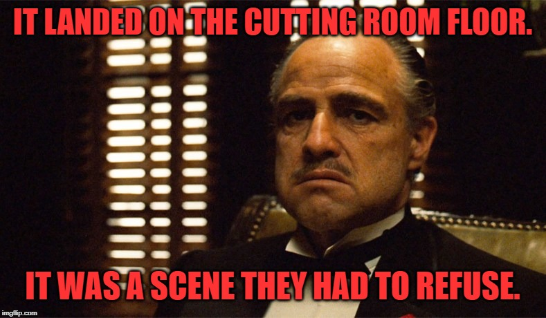 God Father Uner | IT LANDED ON THE CUTTING ROOM FLOOR. IT WAS A SCENE THEY HAD TO REFUSE. | image tagged in god father uner | made w/ Imgflip meme maker