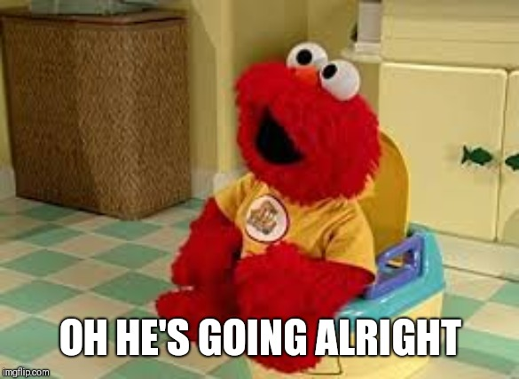Elmo Potty | OH HE'S GOING ALRIGHT | image tagged in elmo potty | made w/ Imgflip meme maker