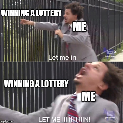 Part of the Dream | WINNING A LOTTERY WINNING A LOTTERY ME ME | image tagged in let me in,eric andre,2019,funny memes,winning,lottery | made w/ Imgflip meme maker