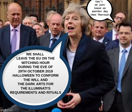 #HALLOWEEN | Can't we just leave on another day then Theresa? WE SHALL LEAVE THE EU ON THE WITCHING HOUR DURING THE EVE OF 29TH OCTOBER 2019 HALLOWEEN TO | image tagged in eu,criminals,government corruption,corruption,illuminati,the great awakening | made w/ Imgflip meme maker