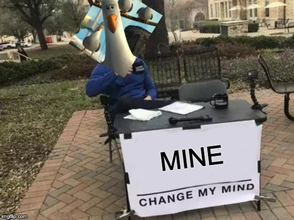 MINE | MINE | image tagged in memes,change my mind,seagull,finding nemo | made w/ Imgflip meme maker