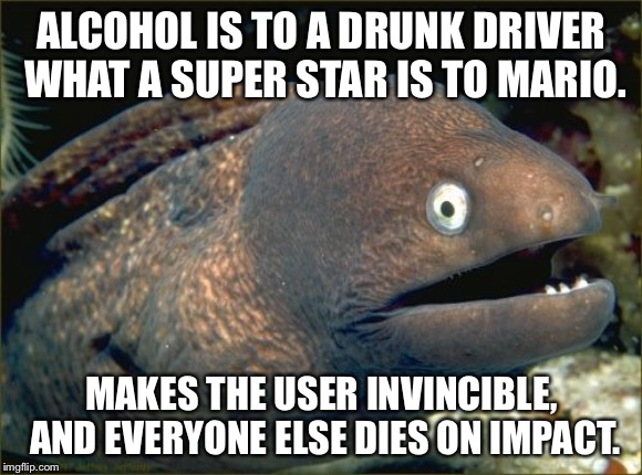 Super Drunk Mario | ALCOHOL IS TO A DRUNK DRIVER WHAT A SUPER STAR IS TO MARIO. MAKES THE USER INVINCIBLE, AND EVERYONE ELSE DIES ON IMPACT. | image tagged in memes,bad joke eel,super mario,driver,drunk,star | made w/ Imgflip meme maker