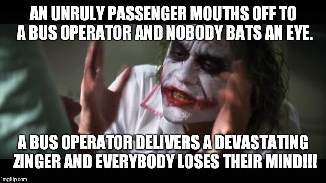 How to get an S. I. P. | AN UNRULY PASSENGER MOUTHS OFF TO A BUS OPERATOR AND NOBODY BATS AN EYE. A BUS OPERATOR DELIVERS A DEVASTATING ZINGER AND EVERYBODY LOSES TH | image tagged in memes,and everybody loses their minds | made w/ Imgflip meme maker