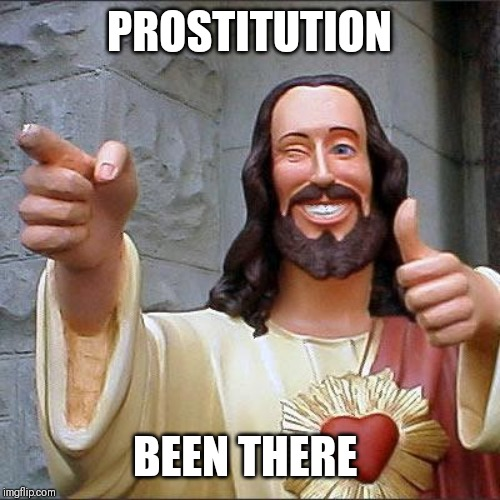 Buddy Christ |  PROSTITUTION; BEEN THERE | image tagged in memes,buddy christ,anti-religion,adult humor,true story bro | made w/ Imgflip meme maker
