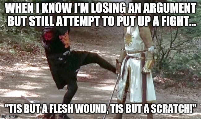 "Losing an Argument | WHEN I KNOW I'M LOSING AN ARGUMENT BUT STILL ATTEMPT TO PUT UP A FIGHT... ""TIS BUT A FLESH WOUND, TIS BUT A SCRATCH!"" 