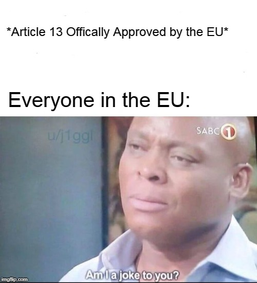 #RemoveArticle13 Save Memes Save the Internet | *Article 13 Offically Approved by the EU* Everyone in the EU: | image tagged in am i a joke to you,memes,article 13,eu | made w/ Imgflip meme maker