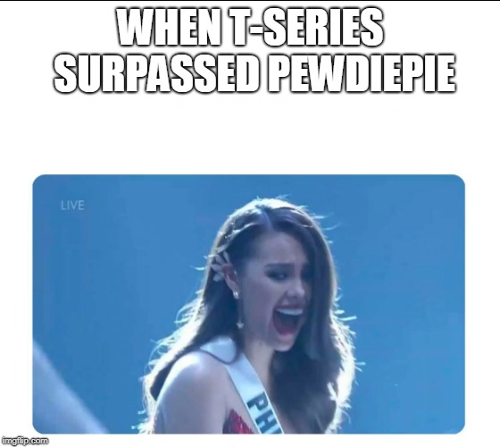 Miss Universe 2018 | WHEN T-SERIES SURPASSED PEWDIEPIE | image tagged in miss universe 2018,memes | made w/ Imgflip meme maker