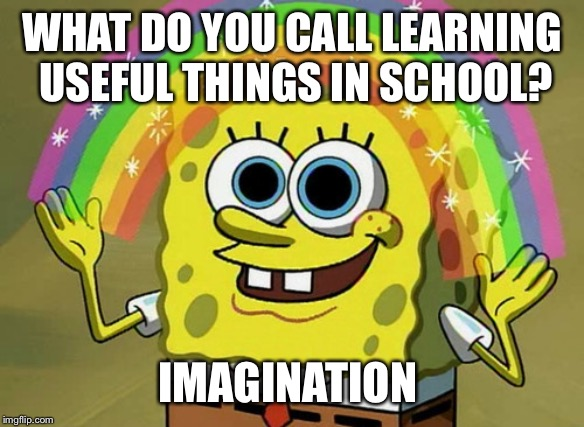 Imagination Spongebob |  WHAT DO YOU CALL LEARNING USEFUL THINGS IN SCHOOL? IMAGINATION | image tagged in memes,imagination spongebob,relatable | made w/ Imgflip meme maker