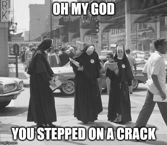 Nunsense | OH MY GOD YOU STEPPED ON A CRACK | image tagged in nun sense,break,mother superior,back | made w/ Imgflip meme maker