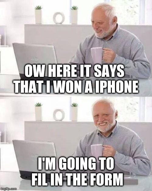 Harold don't do it | OW HERE IT SAYS THAT I WON A IPHONE I'M GOING TO FIL IN THE FORM | image tagged in memes,hide the pain harold,harold,virus,iphone,meme | made w/ Imgflip meme maker