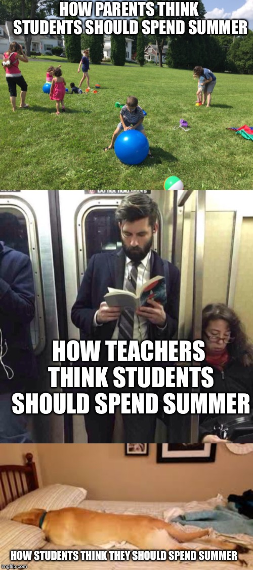 some people just have different expectations | HOW PARENTS THINK STUDENTS SHOULD SPEND SUMMER HOW TEACHERS THINK STUDENTS SHOULD SPEND SUMMER HOW STUDENTS THINK THEY SHOULD SPEND SUMMER | image tagged in sleep,read,outside,summer,school,expectations | made w/ Imgflip meme maker